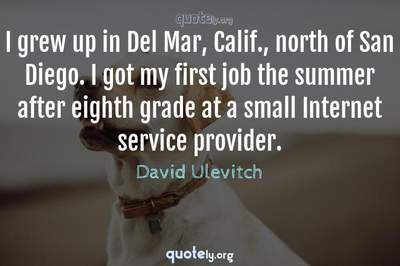 Photo Quote of I grew up in Del Mar, Calif., north of San Diego. I got my first job the summer after eighth grade at a small Internet service provider.
