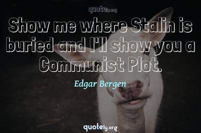 Photo Quote of Show me where Stalin is buried and I'll show you a Communist Plot.