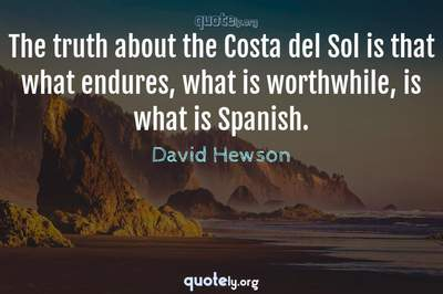 Photo Quote of The truth about the Costa del Sol is that what endures, what is worthwhile, is what is Spanish.