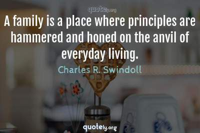 Photo Quote of A family is a place where principles are hammered and honed on the anvil of everyday living.