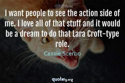 Photo Quote of I want people to see the action side of me. I love all of that stuff and it would be a dream to do that Lara Croft-type role.