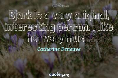 Photo Quote of Bjork is a very original, interesting person. I like her very much.