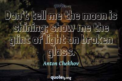 Photo Quote of Don't tell me the moon is shining; show me the glint of light on broken glass.