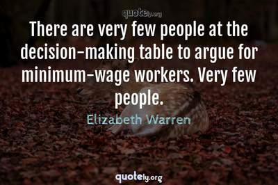 Photo Quote of There are very few people at the decision-making table to argue for minimum-wage workers. Very few people.