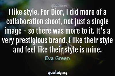 Photo Quote of I like style. For Dior, I did more of a collaboration shoot, not just a single image - so there was more to it. It's a very prestigious brand. I like their style and feel like their style is mine.