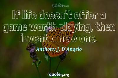 Photo Quote of If life doesn't offer a game worth playing, then invent a new one.