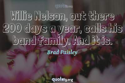 Photo Quote of Willie Nelson, out there 200 days a year, calls his band family. And it is.