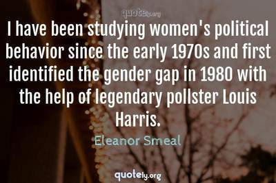 Photo Quote of I have been studying women's political behavior since the early 1970s and first identified the gender gap in 1980 with the help of legendary pollster Louis Harris.