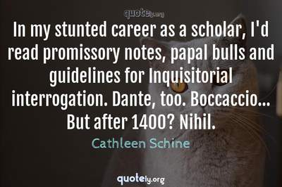 Photo Quote of In my stunted career as a scholar, I'd read promissory notes, papal bulls and guidelines for Inquisitorial interrogation. Dante, too. Boccaccio... But after 1400? Nihil.