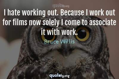 Photo Quote of I hate working out. Because I work out for films now solely I come to associate it with work.