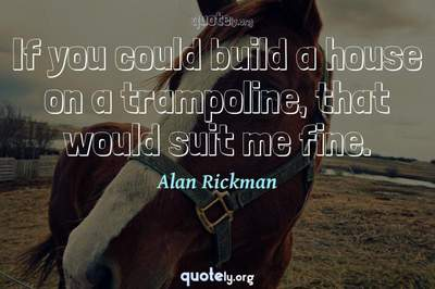 Photo Quote of If you could build a house on a trampoline, that would suit me fine.