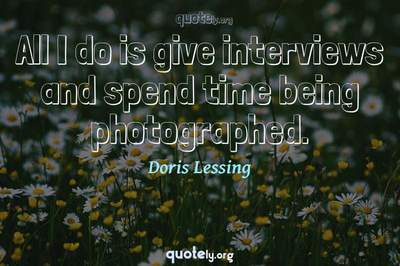 Photo Quote of All I do is give interviews and spend time being photographed.