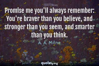 Photo Quote of Promise me you'll always remember: You're braver than you believe, and stronger than you seem, and smarter than you think.