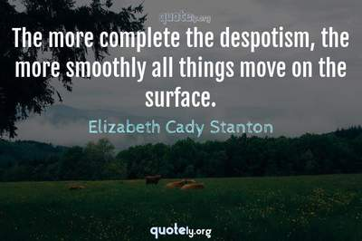 Photo Quote of The more complete the despotism, the more smoothly all things move on the surface.