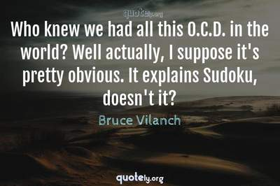 Photo Quote of Who knew we had all this O.C.D. in the world? Well actually, I suppose it's pretty obvious. It explains Sudoku, doesn't it?