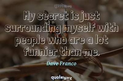 Photo Quote of My secret is just surrounding myself with people who are a lot funnier than me.