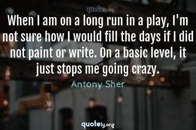 Photo Quote of When I am on a long run in a play, I'm not sure how I would fill the days if I did not paint or write. On a basic level, it just stops me going crazy.