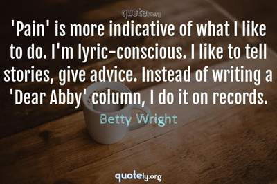 Photo Quote of 'Pain' is more indicative of what I like to do. I'm lyric-conscious. I like to tell stories, give advice. Instead of writing a 'Dear Abby' column, I do it on records.