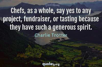 Photo Quote of Chefs, as a whole, say yes to any project, fundraiser, or tasting because they have such a generous spirit.