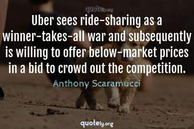 Photo Quote of Uber sees ride-sharing as a winner-takes-all war and subsequently is willing to offer below-market prices in a bid to crowd out the competition.