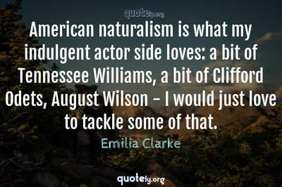 Photo Quote of American naturalism is what my indulgent actor side loves: a bit of Tennessee Williams, a bit of Clifford Odets, August Wilson - I would just love to tackle some of that.