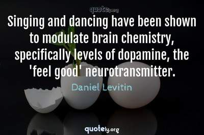 Photo Quote of Singing and dancing have been shown to modulate brain chemistry, specifically levels of dopamine, the 'feel good' neurotransmitter.