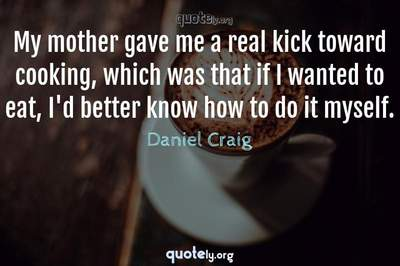 Photo Quote of My mother gave me a real kick toward cooking, which was that if I wanted to eat, I'd better know how to do it myself.
