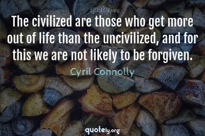 Photo Quote of The civilized are those who get more out of life than the uncivilized, and for this we are not likely to be forgiven.