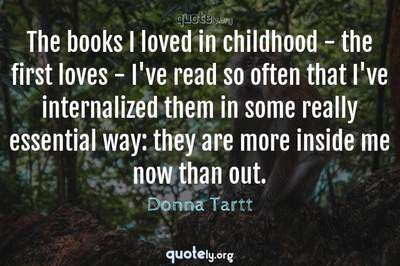 Photo Quote of The books I loved in childhood - the first loves - I've read so often that I've internalized them in some really essential way: they are more inside me now than out.