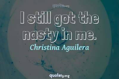 Photo Quote of I still got the nasty in me.