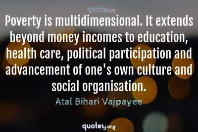 Photo Quote of Poverty is multidimensional. It extends beyond money incomes to education, health care, political participation and advancement of one's own culture and social organisation.