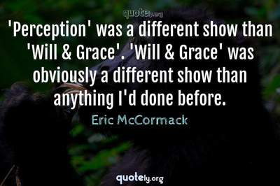 Photo Quote of 'Perception' was a different show than 'Will & Grace'. 'Will & Grace' was obviously a different show than anything I'd done before.