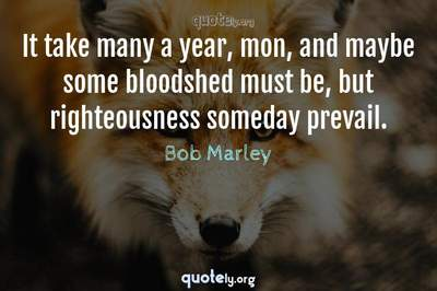 Photo Quote of It take many a year, mon, and maybe some bloodshed must be, but righteousness someday prevail.