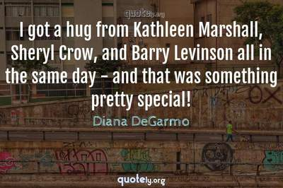 Photo Quote of I got a hug from Kathleen Marshall, Sheryl Crow, and Barry Levinson all in the same day - and that was something pretty special!