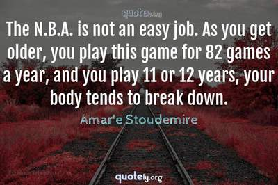Photo Quote of The N.B.A. is not an easy job. As you get older, you play this game for 82 games a year, and you play 11 or 12 years, your body tends to break down.