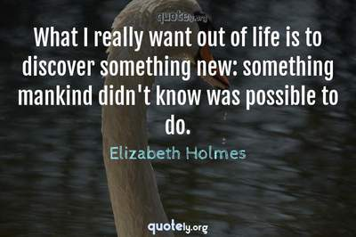 Photo Quote of What I really want out of life is to discover something new: something mankind didn't know was possible to do.