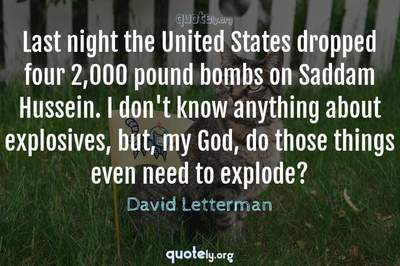 Photo Quote of Last night the United States dropped four 2,000 pound bombs on Saddam Hussein. I don't know anything about explosives, but, my God, do those things even need to explode?