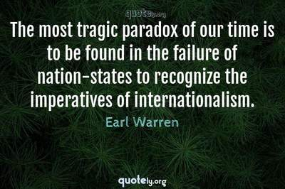 Photo Quote of The most tragic paradox of our time is to be found in the failure of nation-states to recognize the imperatives of internationalism.