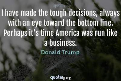 Photo Quote of I have made the tough decisions, always with an eye toward the bottom line. Perhaps it's time America was run like a business.