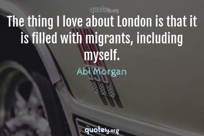 Photo Quote of The thing I love about London is that it is filled with migrants, including myself.