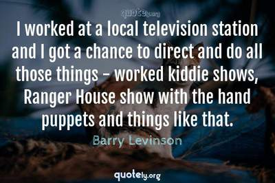 Photo Quote of I worked at a local television station and I got a chance to direct and do all those things - worked kiddie shows, Ranger House show with the hand puppets and things like that.