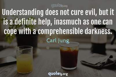 Photo Quote of Understanding does not cure evil, but it is a definite help, inasmuch as one can cope with a comprehensible darkness.