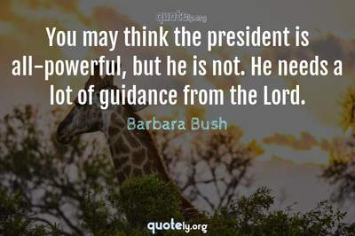 Photo Quote of You may think the president is all-powerful, but he is not. He needs a lot of guidance from the Lord.