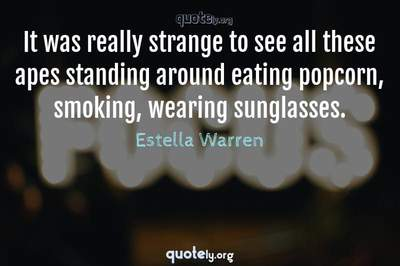 Photo Quote of It was really strange to see all these apes standing around eating popcorn, smoking, wearing sunglasses.