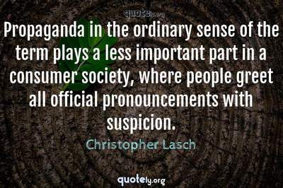 Photo Quote of Propaganda in the ordinary sense of the term plays a less important part in a consumer society, where people greet all official pronouncements with suspicion.