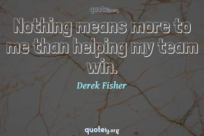 Photo Quote of Nothing means more to me than helping my team win.