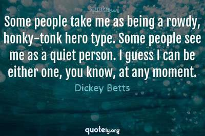 Photo Quote of Some people take me as being a rowdy, honky-tonk hero type. Some people see me as a quiet person. I guess I can be either one, you know, at any moment.