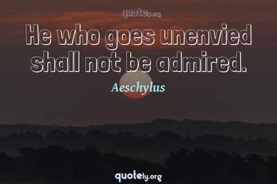 Photo Quote of He who goes unenvied shall not be admired.