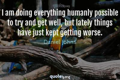 Photo Quote of I am doing everything humanly possible to try and get well, but lately things have just kept getting worse.