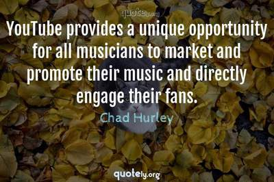 Photo Quote of YouTube provides a unique opportunity for all musicians to market and promote their music and directly engage their fans.